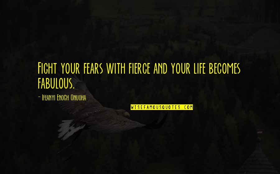Fight Your Fears Quotes By Ifeanyi Enoch Onuoha: Fight your fears with fierce and your life
