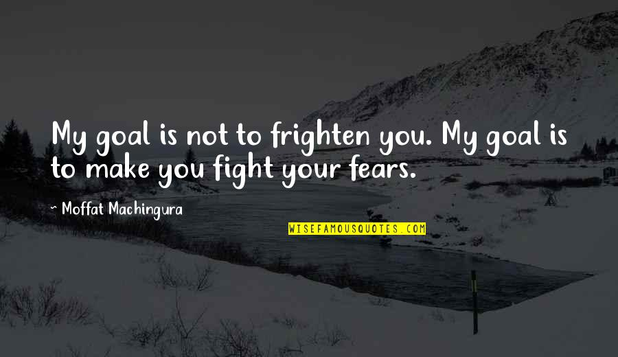 Fight Your Fears Quotes By Moffat Machingura: My goal is not to frighten you. My