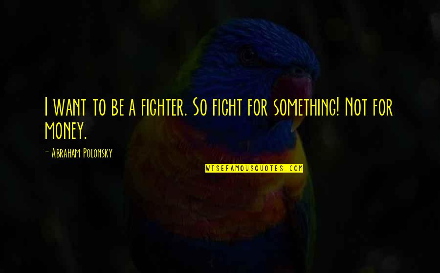 Fighter Quotes By Abraham Polonsky: I want to be a fighter. So fight
