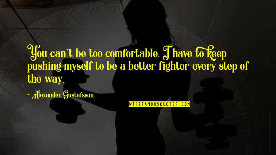 Fighter Quotes By Alexander Gustafsson: You can't be too comfortable. I have to