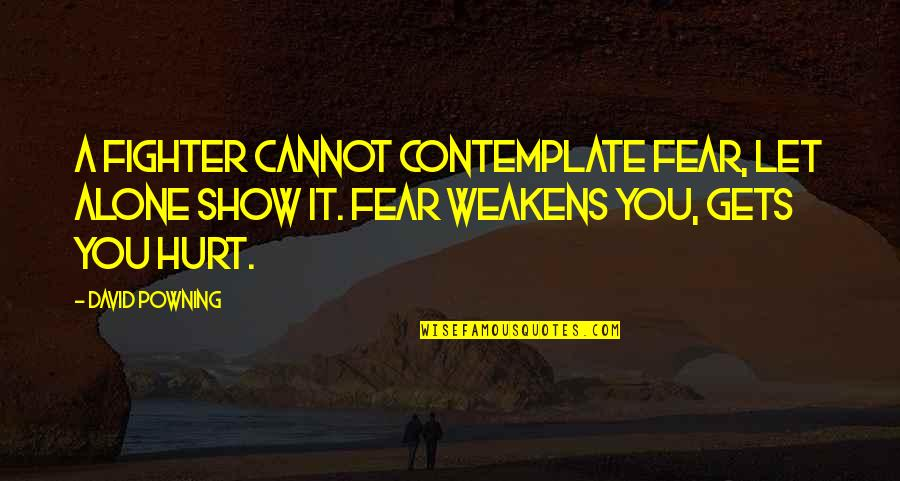 Fighter Quotes By David Powning: A fighter cannot contemplate fear, let alone show