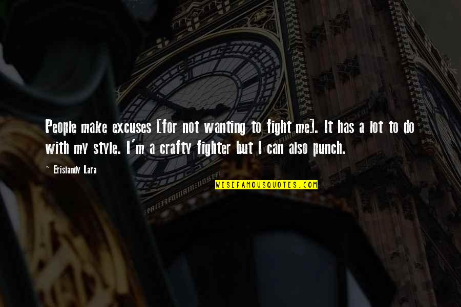 Fighter Quotes By Erislandy Lara: People make excuses [for not wanting to fight