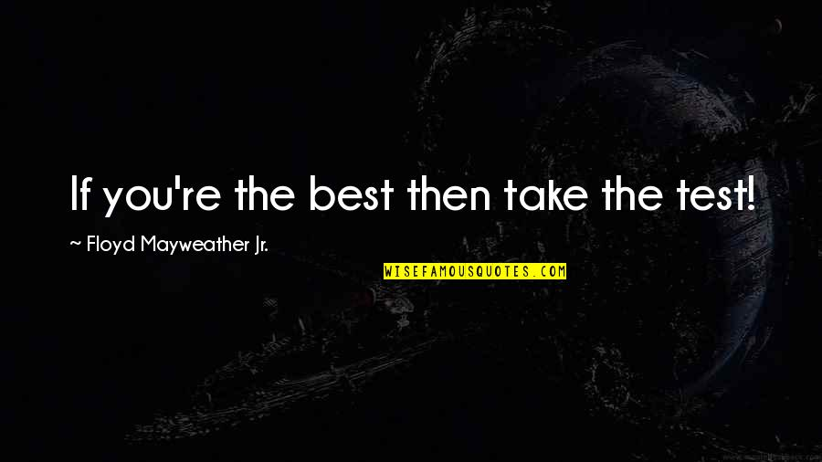 Fighter Quotes By Floyd Mayweather Jr.: If you're the best then take the test!