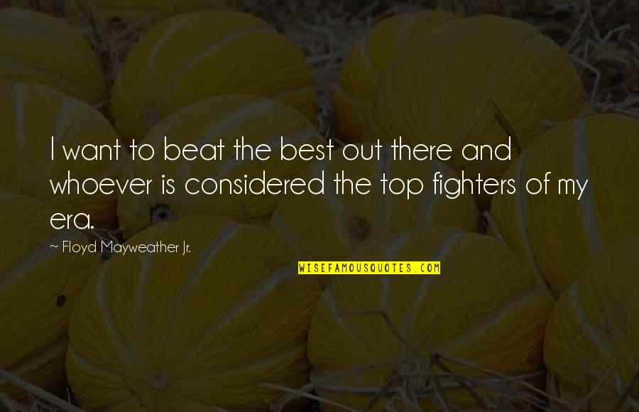Fighter Quotes By Floyd Mayweather Jr.: I want to beat the best out there
