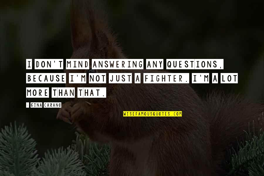 Fighter Quotes By Gina Carano: I don't mind answering any questions, because I'm