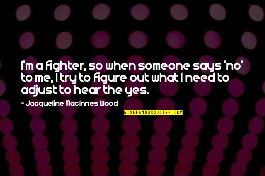 Fighter Quotes By Jacqueline MacInnes Wood: I'm a fighter, so when someone says 'no'
