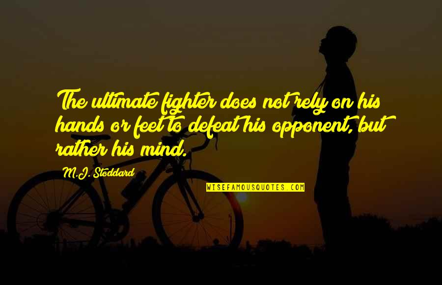 Fighter Quotes By M.J. Stoddard: The ultimate fighter does not rely on his