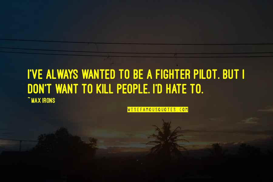 Fighter Quotes By Max Irons: I've always wanted to be a fighter pilot.