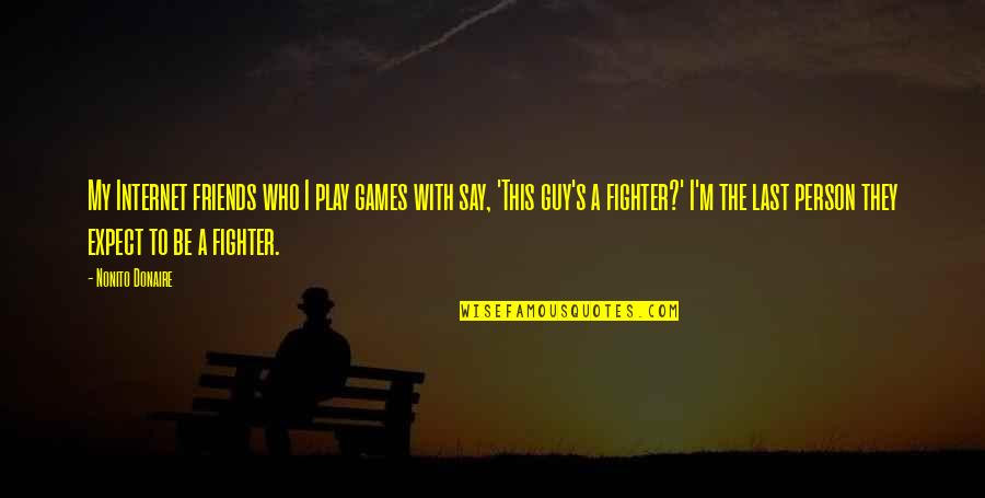 Fighter Quotes By Nonito Donaire: My Internet friends who I play games with