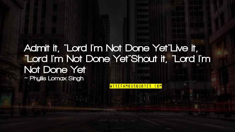 """Fighter Quotes By Phyllis Lomax Singh: Admit it, """"Lord I'm Not Done Yet""""Live it,"""