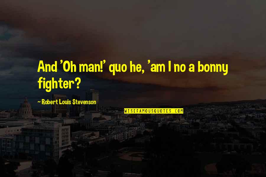 Fighter Quotes By Robert Louis Stevenson: And 'Oh man!' quo he, 'am I no