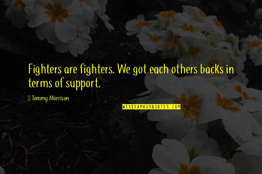 Fighter Quotes By Tommy Morrison: Fighters are fighters. We got each others backs