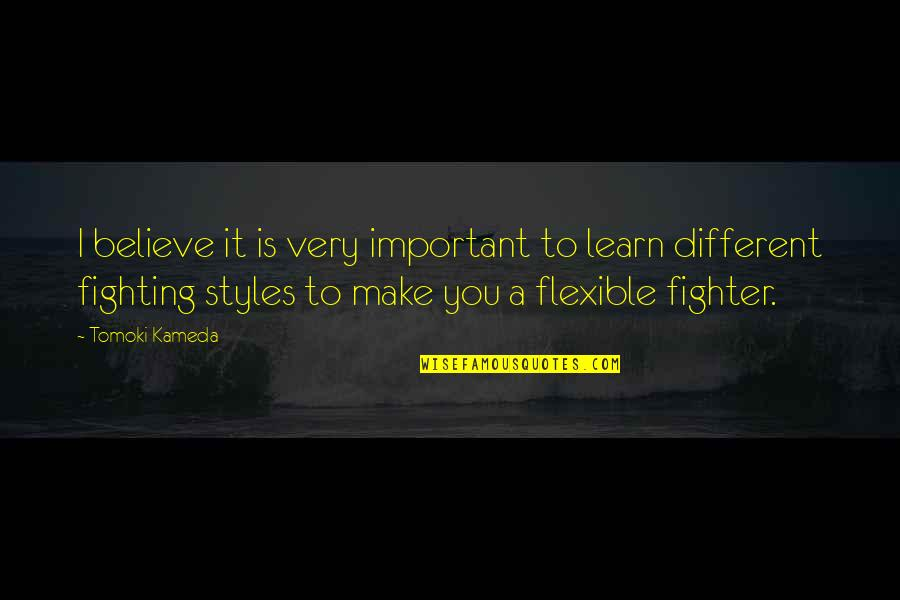 Fighter Quotes By Tomoki Kameda: I believe it is very important to learn