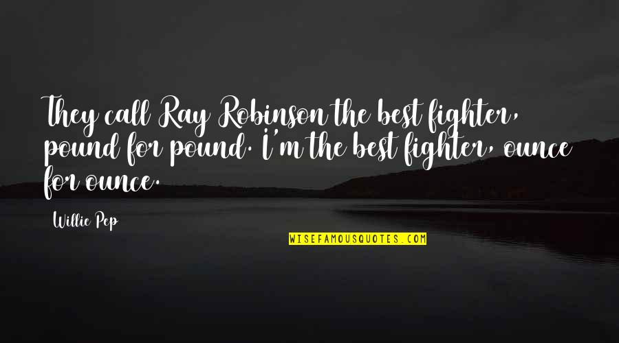 Fighter Quotes By Willie Pep: They call Ray Robinson the best fighter, pound