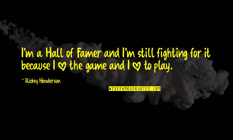 Fighting But Still In Love Quotes By Rickey Henderson: I'm a Hall of Famer and I'm still