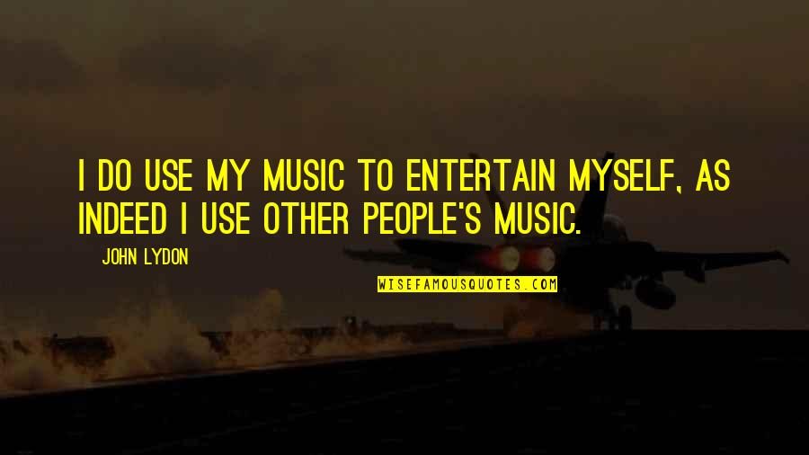 Fighting Chronic Illness Quotes By John Lydon: I do use my music to entertain myself,