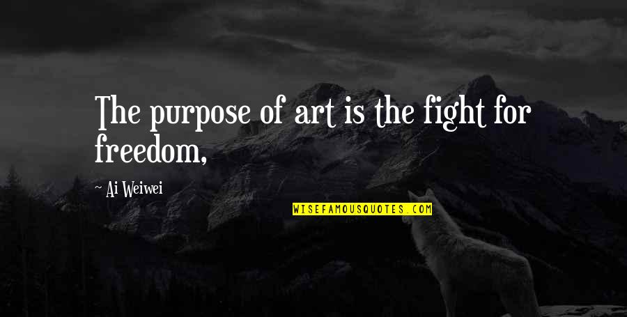 Fighting For Freedom Quotes By Ai Weiwei: The purpose of art is the fight for