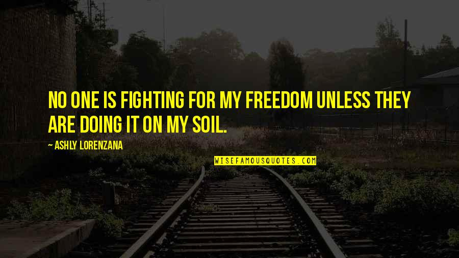 Fighting For Freedom Quotes By Ashly Lorenzana: No one is fighting for my freedom unless
