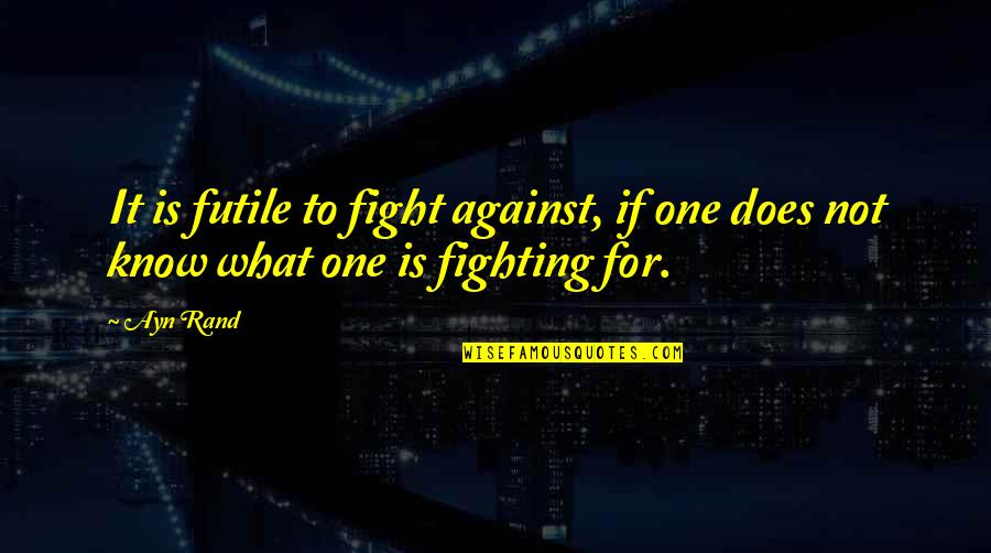 Fighting For Freedom Quotes By Ayn Rand: It is futile to fight against, if one
