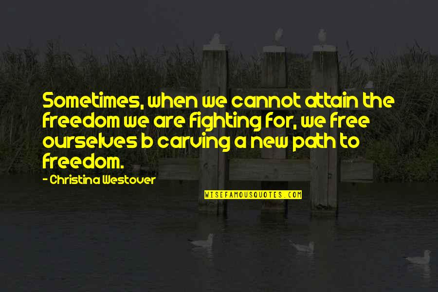 Fighting For Freedom Quotes By Christina Westover: Sometimes, when we cannot attain the freedom we
