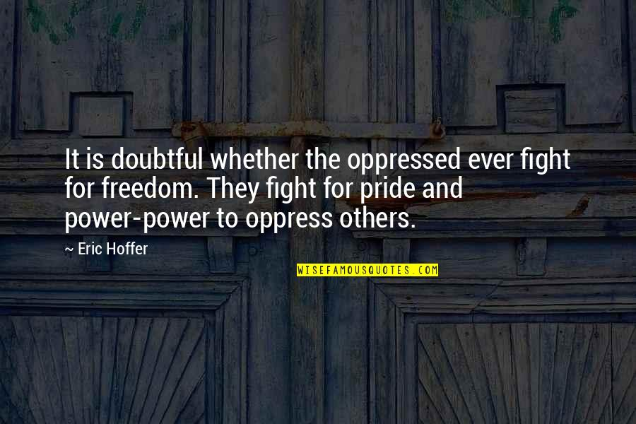 Fighting For Freedom Quotes By Eric Hoffer: It is doubtful whether the oppressed ever fight