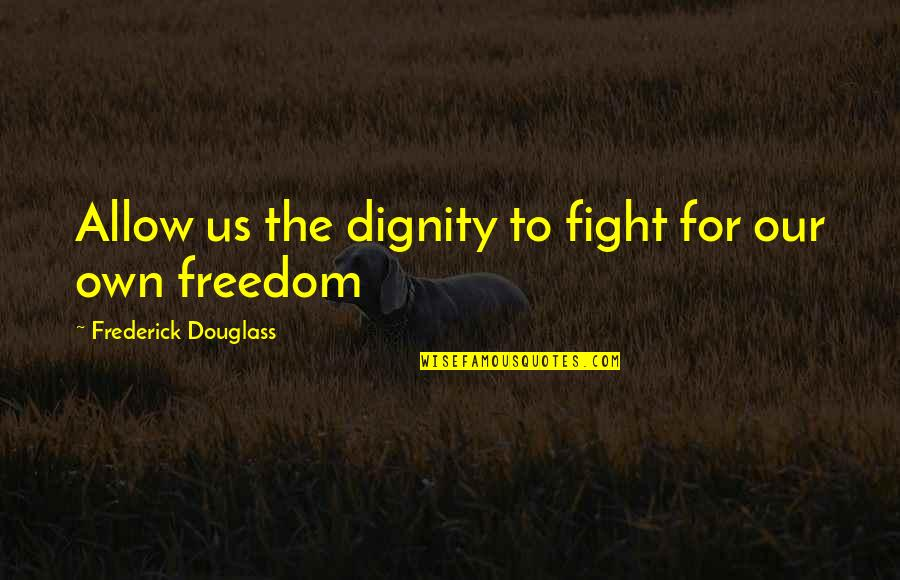 Fighting For Freedom Quotes By Frederick Douglass: Allow us the dignity to fight for our