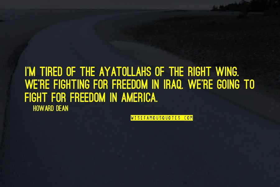 Fighting For Freedom Quotes By Howard Dean: I'm tired of the ayatollahs of the right