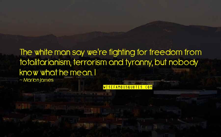 Fighting For Freedom Quotes By Marlon James: The white man say we're fighting for freedom
