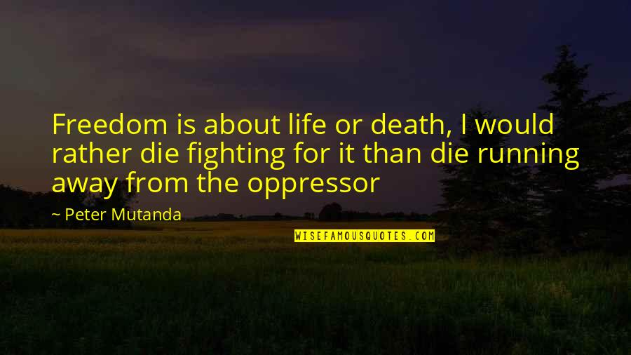 Fighting For Freedom Quotes By Peter Mutanda: Freedom is about life or death, I would