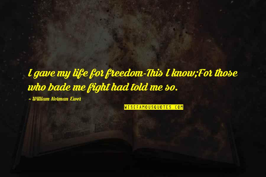 Fighting For Freedom Quotes By William Norman Ewer: I gave my life for freedom-This I know;For