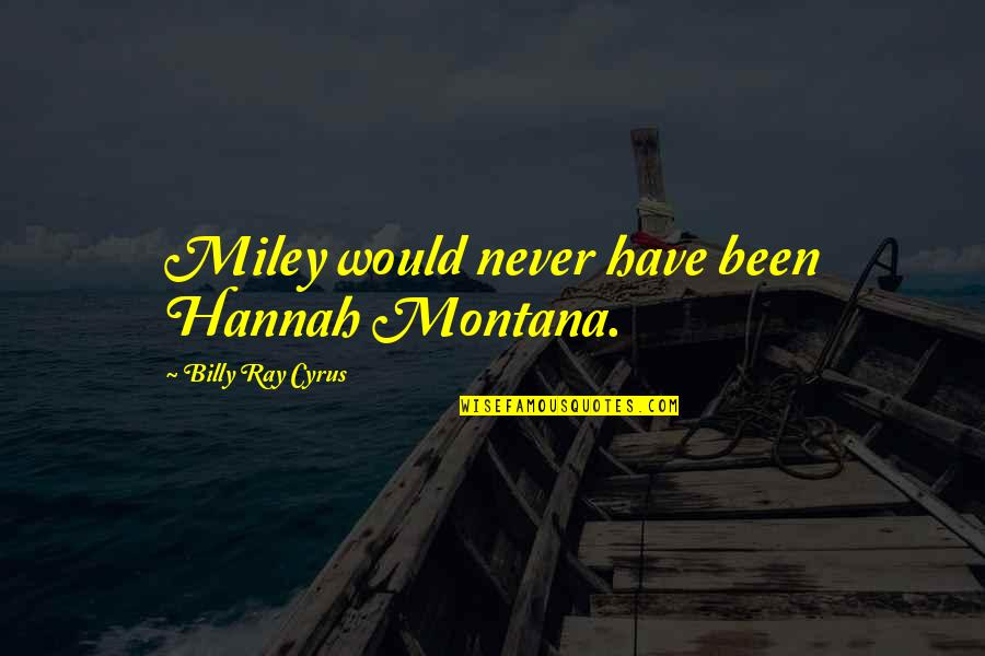 Fighting For Love And Losing Quotes By Billy Ray Cyrus: Miley would never have been Hannah Montana.