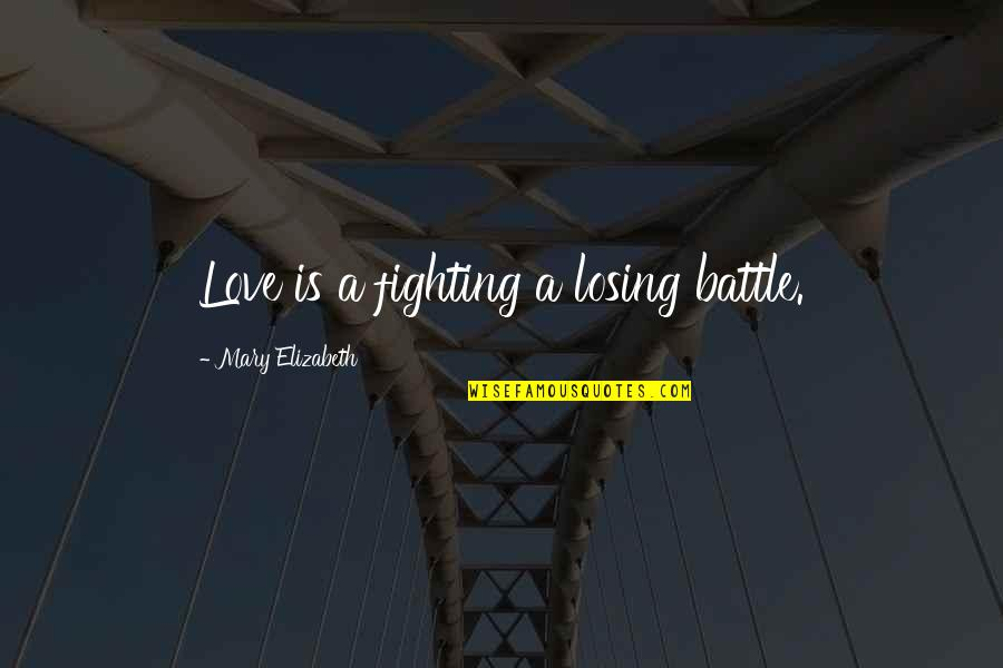 Fighting For Love And Losing Quotes By Mary Elizabeth: Love is a fighting a losing battle.