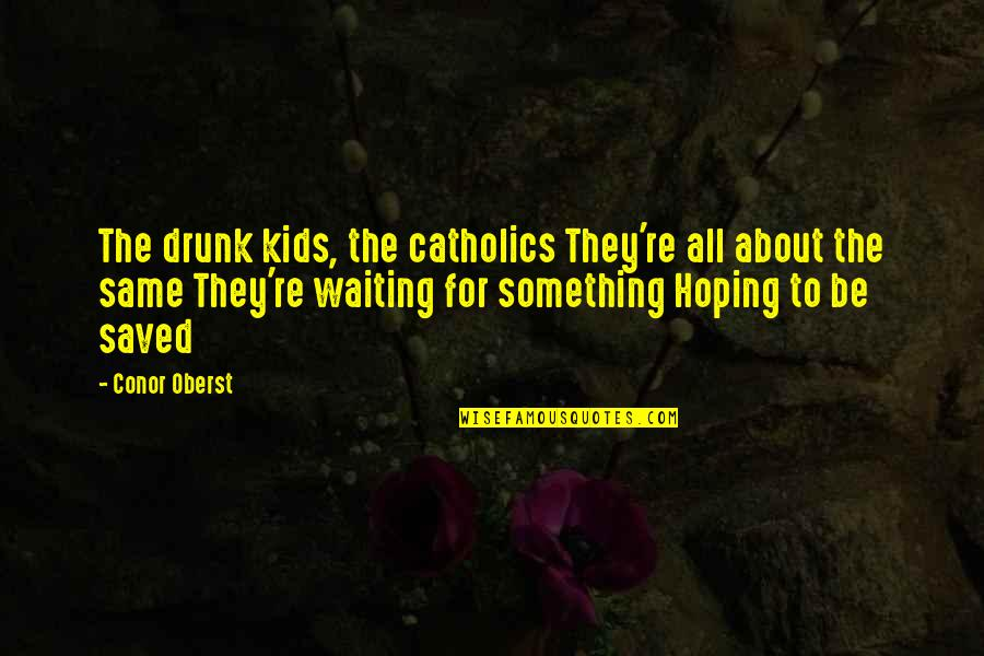 Fighting For The Things You Love Quotes By Conor Oberst: The drunk kids, the catholics They're all about