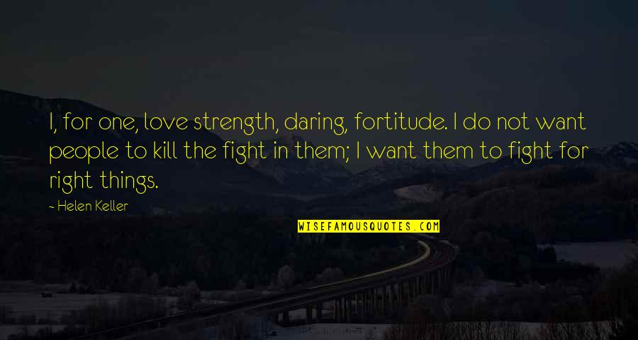 Fighting For The Things You Love Quotes By Helen Keller: I, for one, love strength, daring, fortitude. I