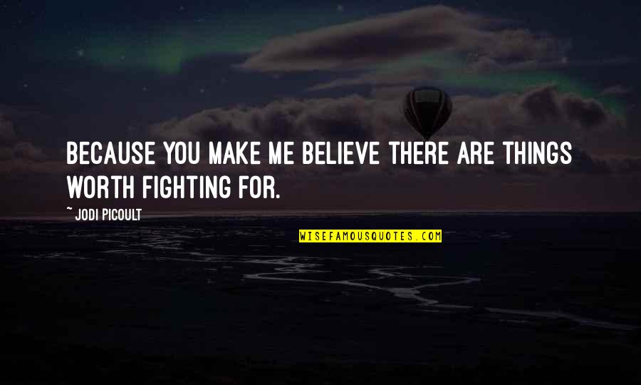 Fighting For The Things You Love Quotes By Jodi Picoult: Because you make me believe there are things