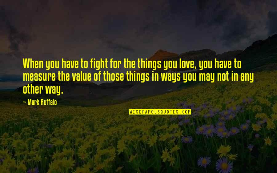 Fighting For The Things You Love Quotes By Mark Ruffalo: When you have to fight for the things