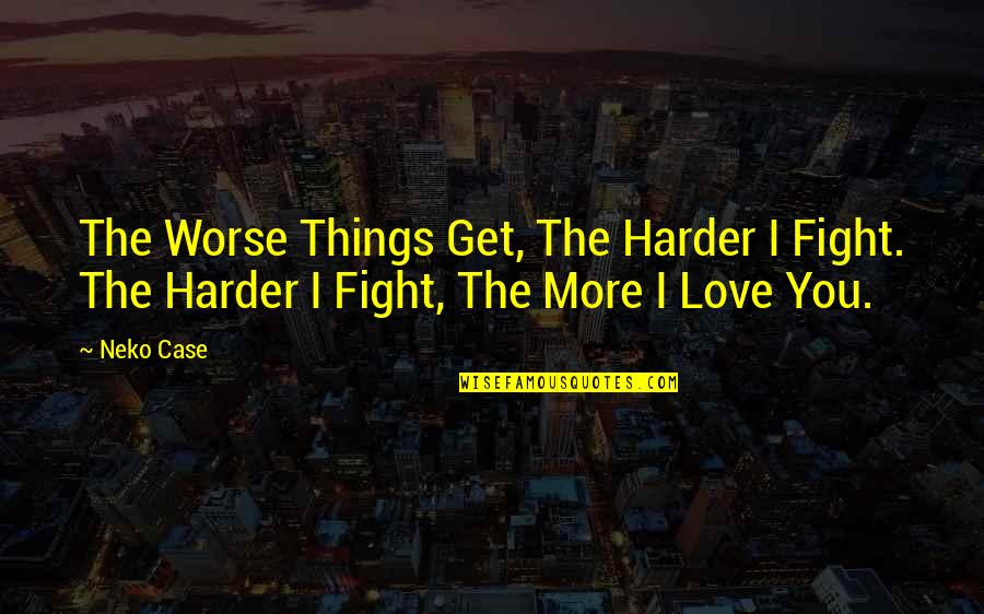 Fighting For The Things You Love Quotes By Neko Case: The Worse Things Get, The Harder I Fight.