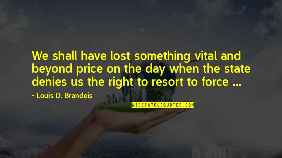 Fighting The Storm Quotes By Louis D. Brandeis: We shall have lost something vital and beyond