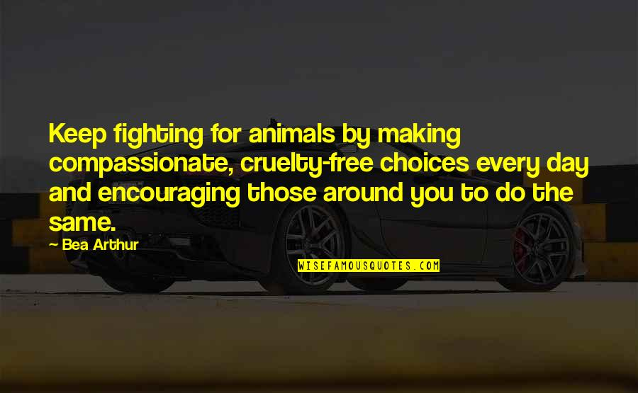 Fighting Then Making Up Quotes By Bea Arthur: Keep fighting for animals by making compassionate, cruelty-free