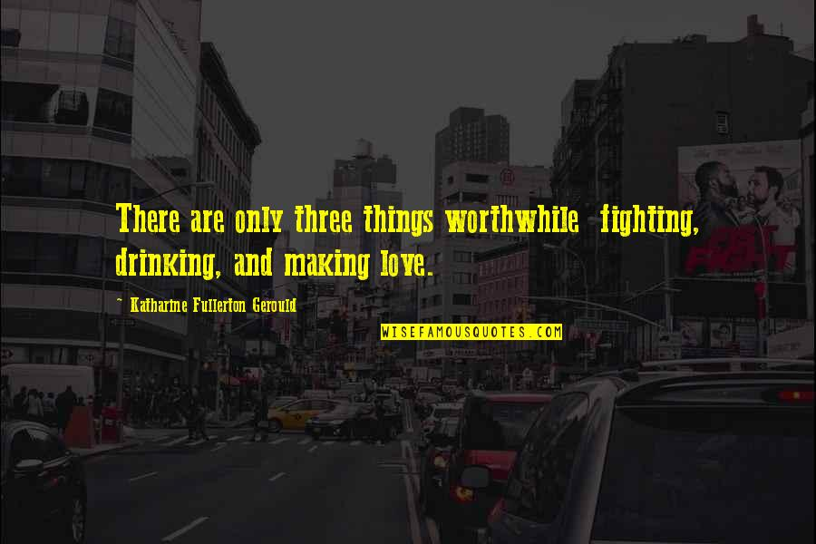 Fighting Then Making Up Quotes By Katharine Fullerton Gerould: There are only three things worthwhile fighting, drinking,