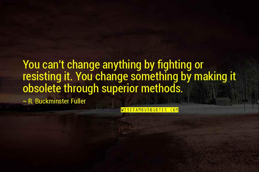 Fighting Then Making Up Quotes By R. Buckminster Fuller: You can't change anything by fighting or resisting