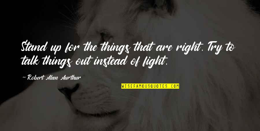 Fighting Then Making Up Quotes By Robert Alan Aurthur: Stand up for the things that are right.