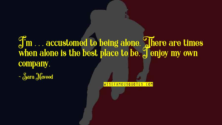 Fighting To Keep Your Relationship Quotes By Sara Naveed: I'm . . . accustomed to being alone.
