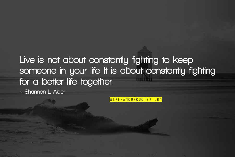 Fighting To Keep Your Relationship Quotes By Shannon L. Alder: Live is not about constantly fighting to keep
