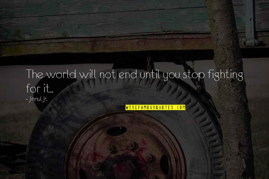 Fighting Until The End Quotes By Jinnul Jr.: The world will not end until you stop