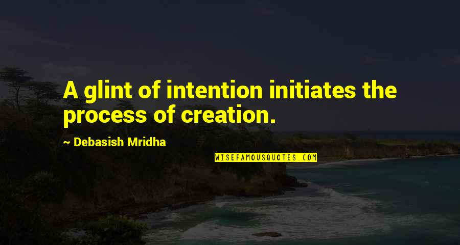 Figurative Quotes By Debasish Mridha: A glint of intention initiates the process of