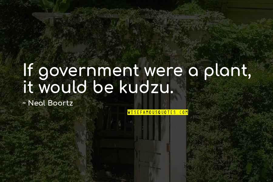 Figurative Quotes By Neal Boortz: If government were a plant, it would be