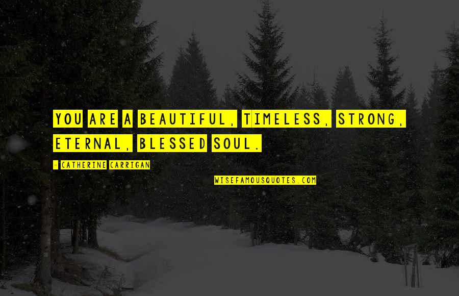 Fijne Week Quotes By Catherine Carrigan: You are a beautiful, timeless, strong, eternal, blessed