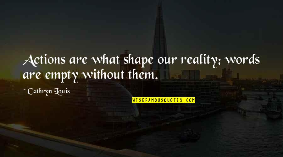 Filial Daughter Quotes By Cathryn Louis: Actions are what shape our reality; words are
