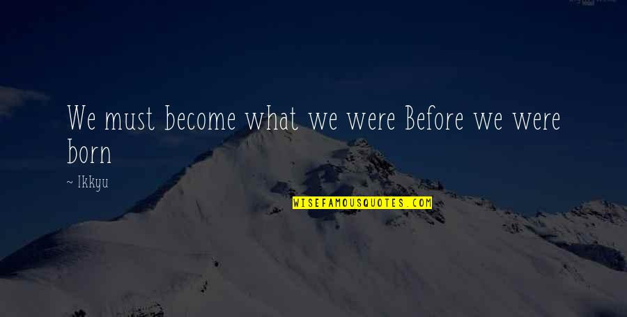 Filial Daughter Quotes By Ikkyu: We must become what we were Before we